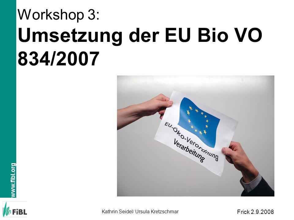 www.fibl.org Kathrin Seidel/ Ursula Kretzschmar Frick 2.9.2008 Workshop 3: Umsetzung der EU Bio VO 834/2007