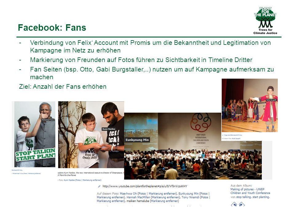 Facebook: Fans -Verbindung von Felix Account mit Promis um die Bekanntheit und Legitimation von Kampagne im Netz zu erhöhen -Markierung von Freunden auf Fotos führen zu Sichtbarkeit in Timeline Dritter -Fan Seiten (bsp.