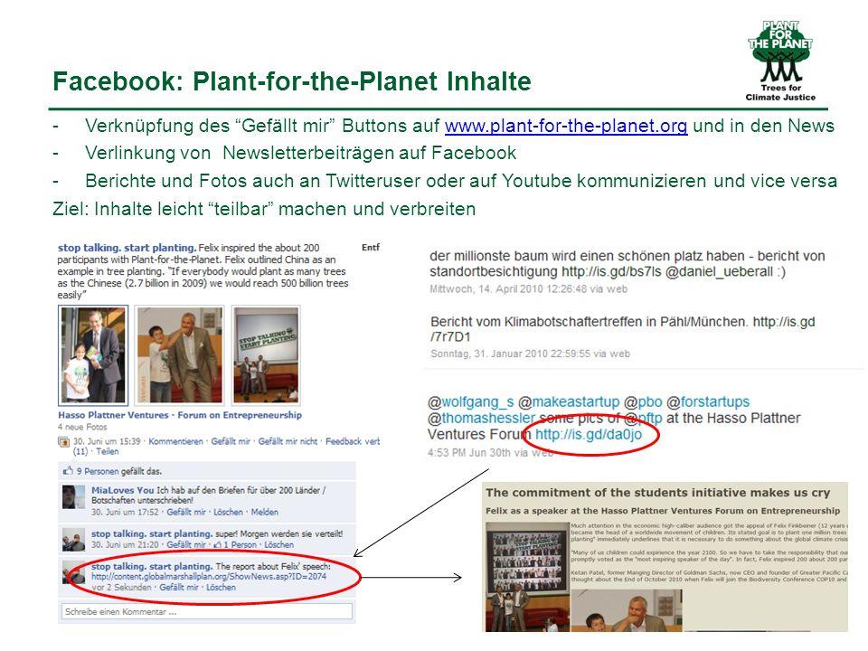 Facebook: Plant-for-the-Planet Inhalte -Verknüpfung des Gefällt mir Buttons auf www.plant-for-the-planet.org und in den Newswww.plant-for-the-planet.org -Verlinkung von Newsletterbeiträgen auf Facebook -Berichte und Fotos auch an Twitteruser oder auf Youtube kommunizieren und vice versa Ziel: Inhalte leicht teilbar machen und verbreiten