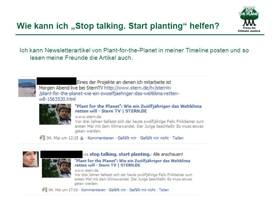 Wie kann ich Stop talking. Start planting helfen? Ich kann Newsletterartikel von Plant-for-the-Planet in meiner Timeline posten und so lesen meine Fre