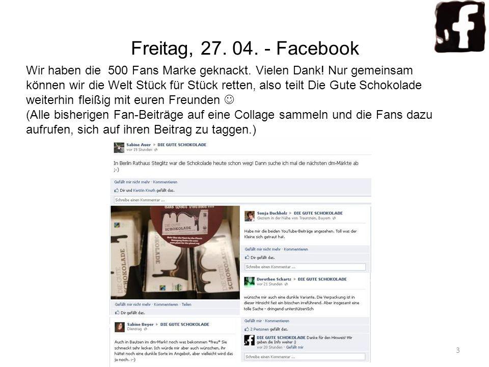 Freitag, 27. 04. - Facebook Wir haben die 500 Fans Marke geknackt. Vielen Dank! Nur gemeinsam können wir die Welt Stück für Stück retten, also teilt D