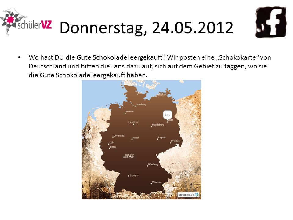 Donnerstag, 24.05.2012 Wo hast DU die Gute Schokolade leergekauft? Wir posten eine Schokokarte von Deutschland und bitten die Fans dazu auf, sich auf