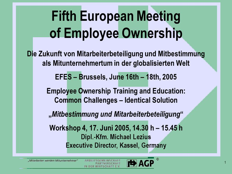 1 Fifth European Meeting of Employee Ownership Die Zukunft von Mitarbeiterbeteiligung und Mitbestimmung als Mitunternehmertum in der globalisierten Welt EFES – Brussels, June 16th – 18th, 2005 Employee Ownership Training and Education: Common Challenges – Identical Solution Mitbestimmung und Mitarbeiterbeteiligung Workshop 4, 17.