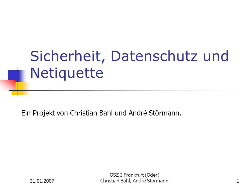 31.01.2007 OSZ I Frankfurt (Oder) Christian Bahl, André Störmann1 Sicherheit, Datenschutz und Netiquette Ein Projekt von Christian Bahl und André Störmann.