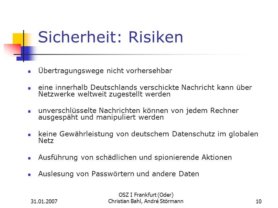 31.01.2007 OSZ I Frankfurt (Oder) Christian Bahl, André Störmann10 Sicherheit: Risiken Übertragungswege nicht vorhersehbar eine innerhalb Deutschlands verschickte Nachricht kann über Netzwerke weltweit zugestellt werden unverschlüsselte Nachrichten können von jedem Rechner ausgespäht und manipuliert werden keine Gewährleistung von deutschem Datenschutz im globalen Netz Ausführung von schädlichen und spionierende Aktionen Auslesung von Passwörtern und andere Daten
