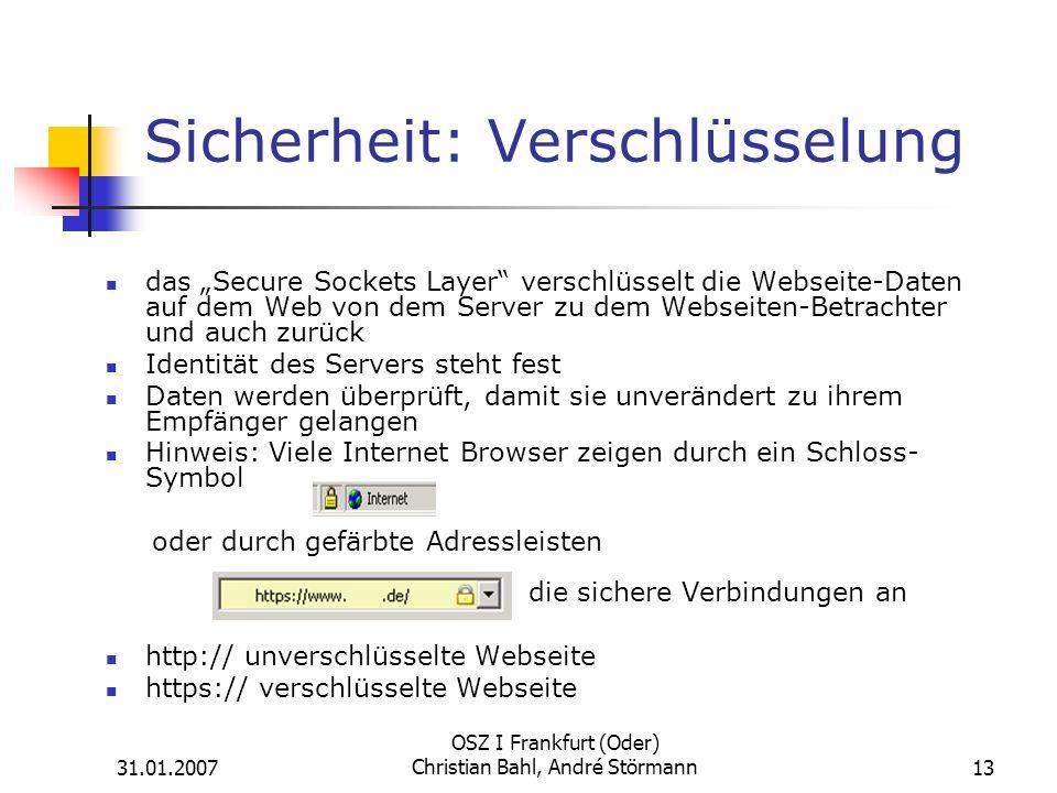 31.01.2007 OSZ I Frankfurt (Oder) Christian Bahl, André Störmann13 Sicherheit: Verschlüsselung das Secure Sockets Layer verschlüsselt die Webseite-Daten auf dem Web von dem Server zu dem Webseiten-Betrachter und auch zurück Identität des Servers steht fest Daten werden überprüft, damit sie unverändert zu ihrem Empfänger gelangen Hinweis: Viele Internet Browser zeigen durch ein Schloss- Symbol oder durch gefärbte Adressleisten die sichere Verbindungen an http:// unverschlüsselte Webseite https:// verschlüsselte Webseite