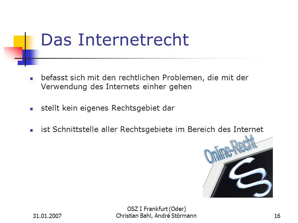 31.01.2007 OSZ I Frankfurt (Oder) Christian Bahl, André Störmann16 Das Internetrecht befasst sich mit den rechtlichen Problemen, die mit der Verwendung des Internets einher gehen stellt kein eigenes Rechtsgebiet dar ist Schnittstelle aller Rechtsgebiete im Bereich des Internet