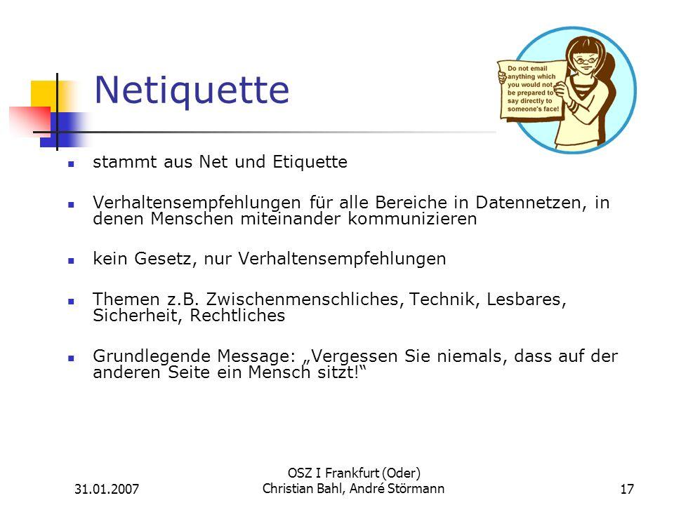 31.01.2007 OSZ I Frankfurt (Oder) Christian Bahl, André Störmann17 Netiquette stammt aus Net und Etiquette Verhaltensempfehlungen für alle Bereiche in Datennetzen, in denen Menschen miteinander kommunizieren kein Gesetz, nur Verhaltensempfehlungen Themen z.B.