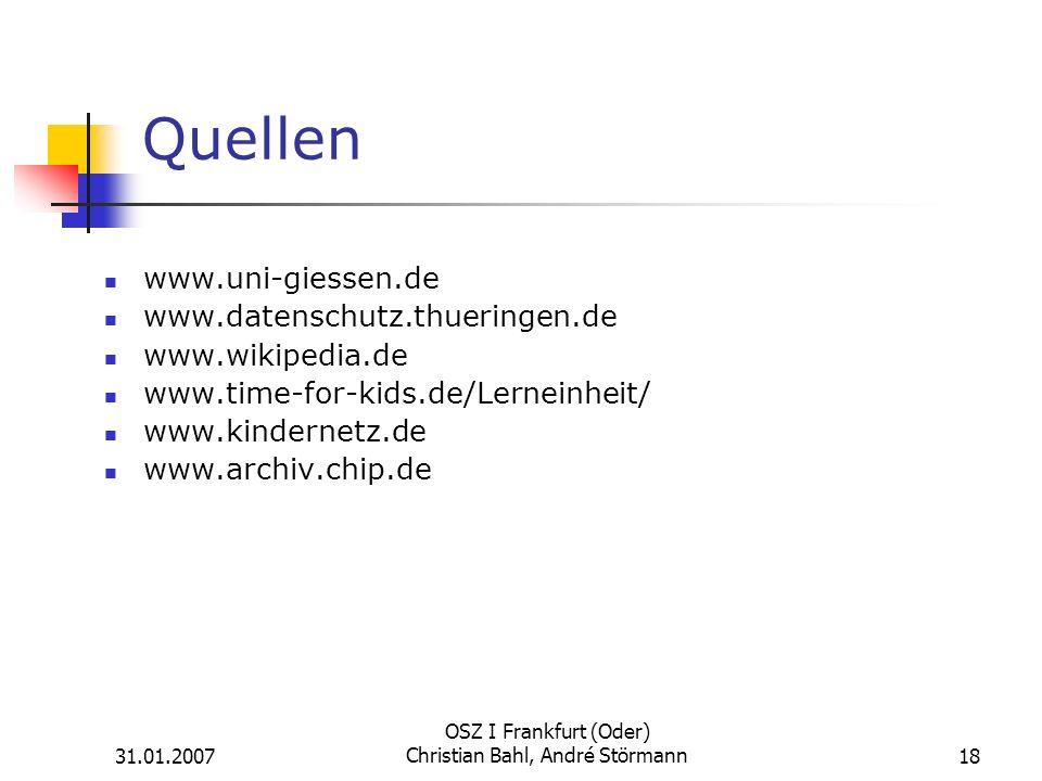 31.01.2007 OSZ I Frankfurt (Oder) Christian Bahl, André Störmann18 Quellen www.uni-giessen.de www.datenschutz.thueringen.de www.wikipedia.de www.time-for-kids.de/Lerneinheit/ www.kindernetz.de www.archiv.chip.de