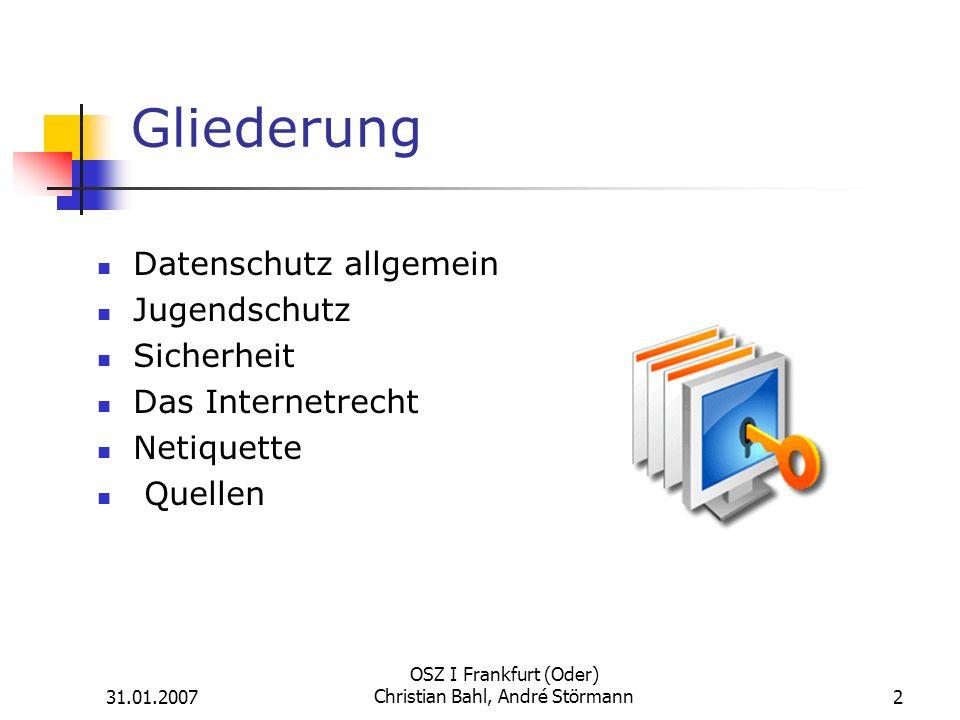 31.01.2007 OSZ I Frankfurt (Oder) Christian Bahl, André Störmann2 Gliederung Datenschutz allgemein Jugendschutz Sicherheit Das Internetrecht Netiquette Quellen