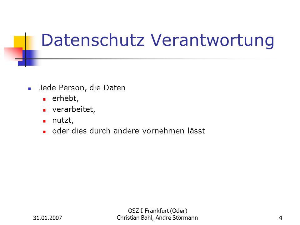 31.01.2007 OSZ I Frankfurt (Oder) Christian Bahl, André Störmann4 Datenschutz Verantwortung Jede Person, die Daten erhebt, verarbeitet, nutzt, oder dies durch andere vornehmen lässt
