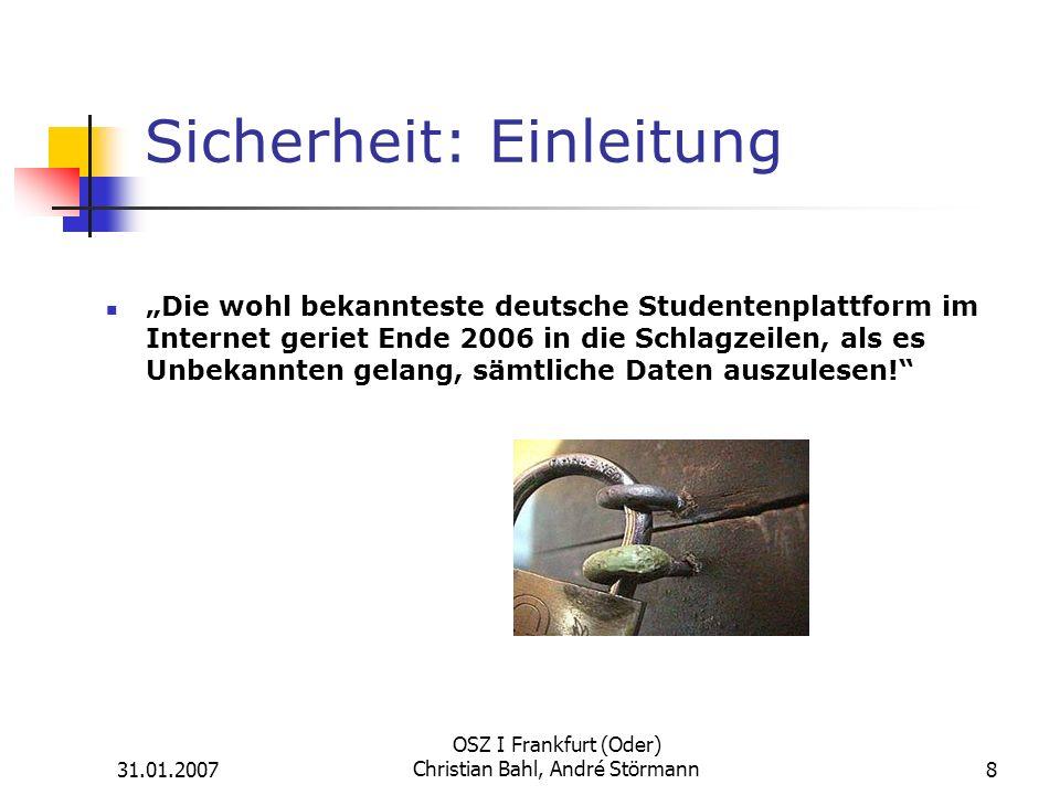 31.01.2007 OSZ I Frankfurt (Oder) Christian Bahl, André Störmann8 Sicherheit: Einleitung Die wohl bekannteste deutsche Studentenplattform im Internet geriet Ende 2006 in die Schlagzeilen, als es Unbekannten gelang, sämtliche Daten auszulesen!