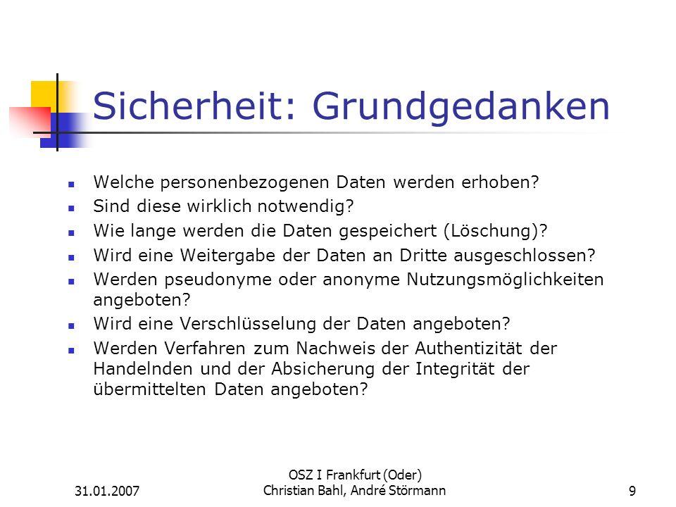 31.01.2007 OSZ I Frankfurt (Oder) Christian Bahl, André Störmann9 Sicherheit: Grundgedanken Welche personenbezogenen Daten werden erhoben.