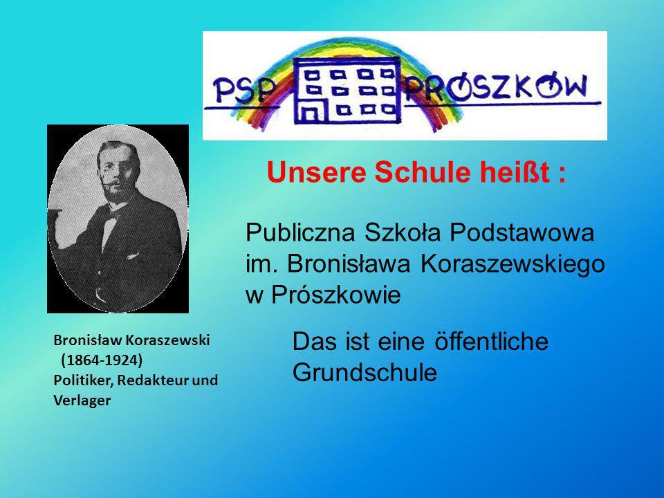 Publiczna Szkoła Podstawowa im. Bronisława Koraszewskiego w Prószkowie Bronisław Koraszewski (1864-1924) Politiker, Redakteur und Verlager Unsere Schu