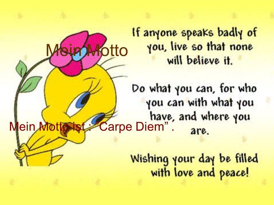 Mein Motto Mein Motto ist : Carpe Diem.