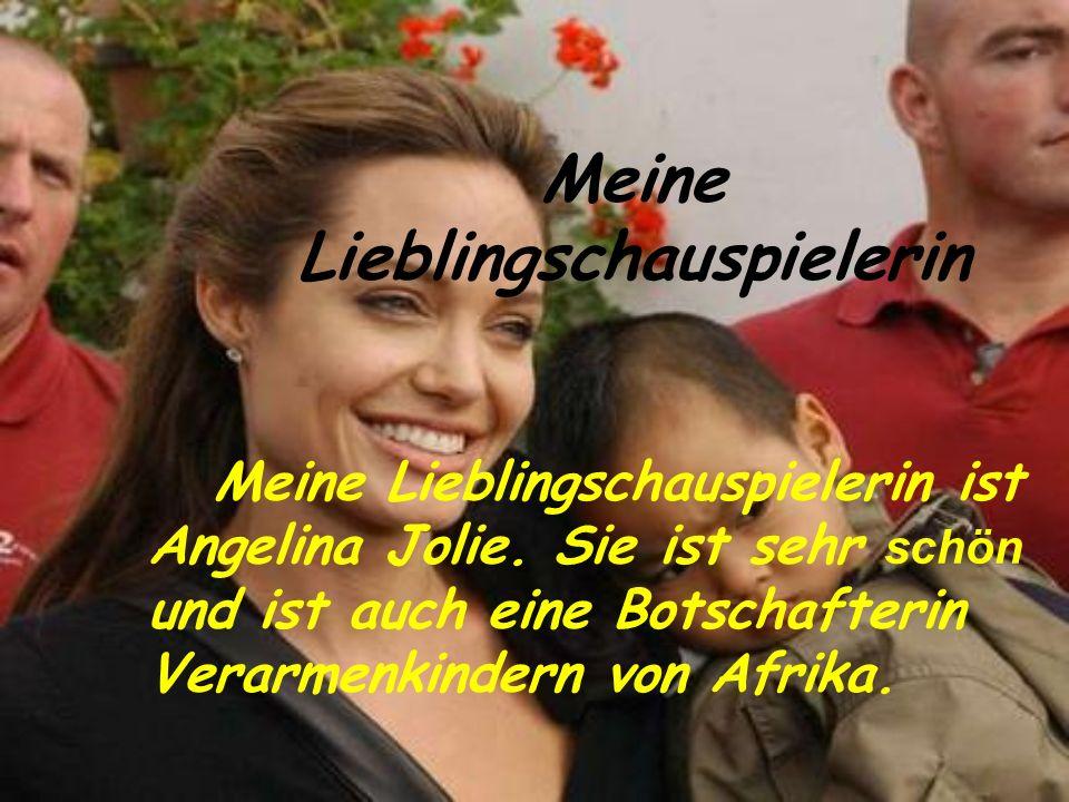 Meine Lieblingschauspielerin Meine Lieblingschauspielerin ist Angelina Jolie. Sie ist sehr schön und ist auch eine Botschafterin Verarmenkindern von A