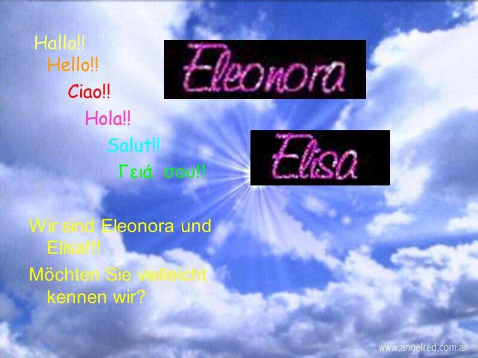 Hallo!! Hello!! Ciao!! Hola!! Salut!! Γειά σου!! Wir sind Eleonora und Elisa!!! Möchten Sie vielleicht kennen wir?