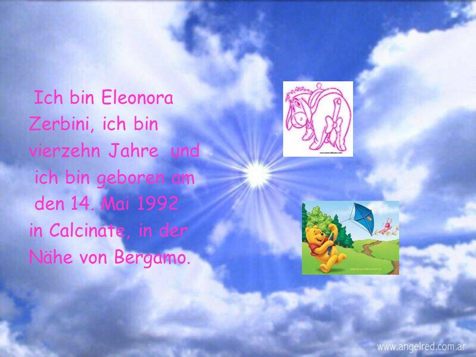 Ich bin Eleonora Zerbini, ich bin vierzehn Jahre und ich bin geboren am den 14.