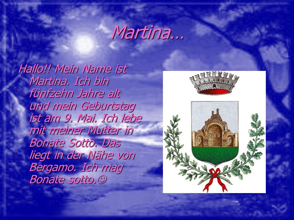 Martina… Hallo!! Mein Name ist Martina. Ich bin fünfzehn Jahre alt und mein Geburtstag ist am 9. Mai. Ich lebe mit meiner Mutter in Bonate Sotto. Das