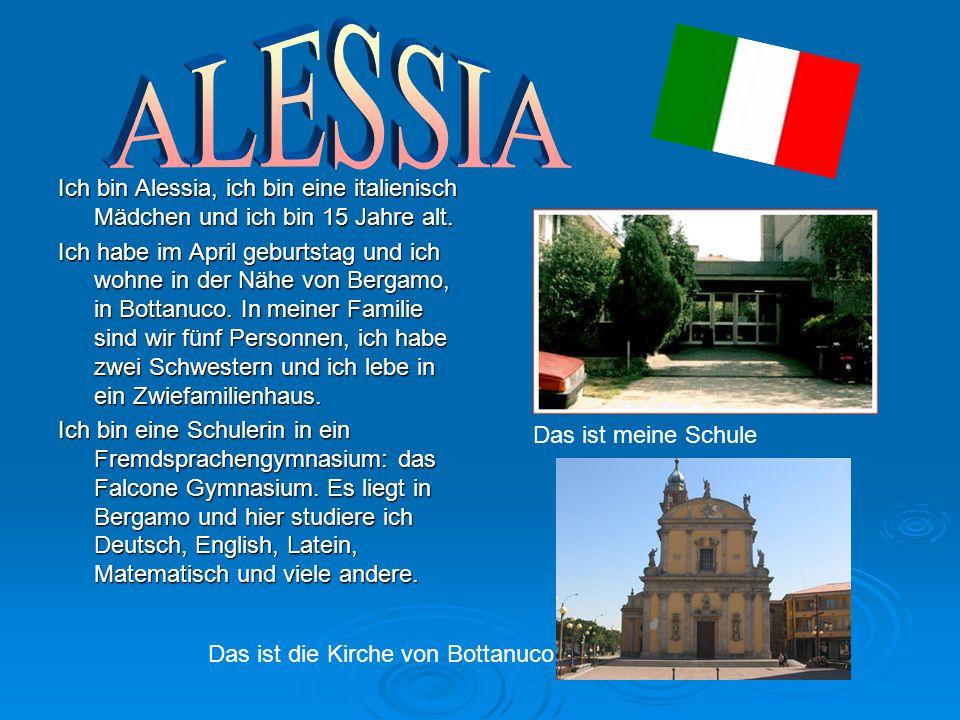 Ich bin Alessia, ich bin eine italienisch Mädchen und ich bin 15 Jahre alt.