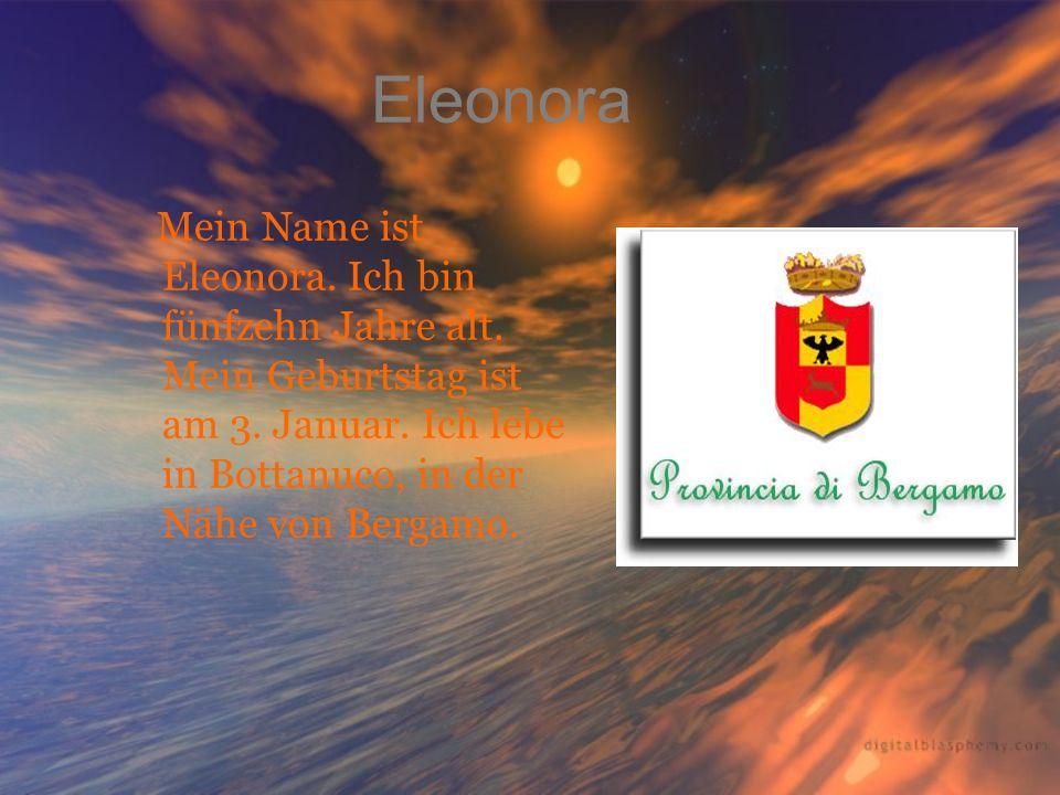 Eleonora Mein Name ist Eleonora. Ich bin fünfzehn Jahre alt. Mein Geburtstag ist am 3. Januar. Ich lebe in Bottanuco, in der Nähe von Bergamo.