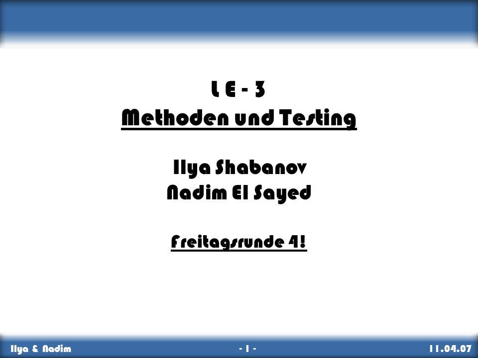 Methoden, Testing & Namen Ilya & Nadim - 1 - 11.04.07 Intro L E - 3 Methoden und Testing Ilya Shabanov Nadim El Sayed Freitagsrunde 4!