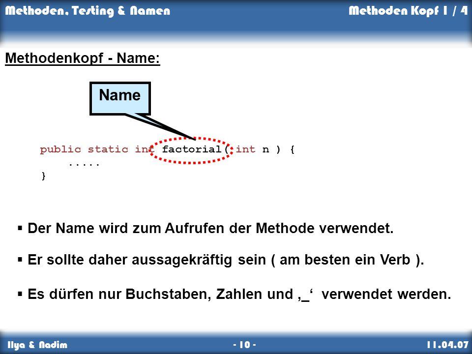 Methoden, Testing & Namen Ilya & Nadim - 10 - 11.04.07 Kopf Er sollte daher aussagekräftig sein ( am besten ein Verb ). Methoden, Testing & NamenMetho