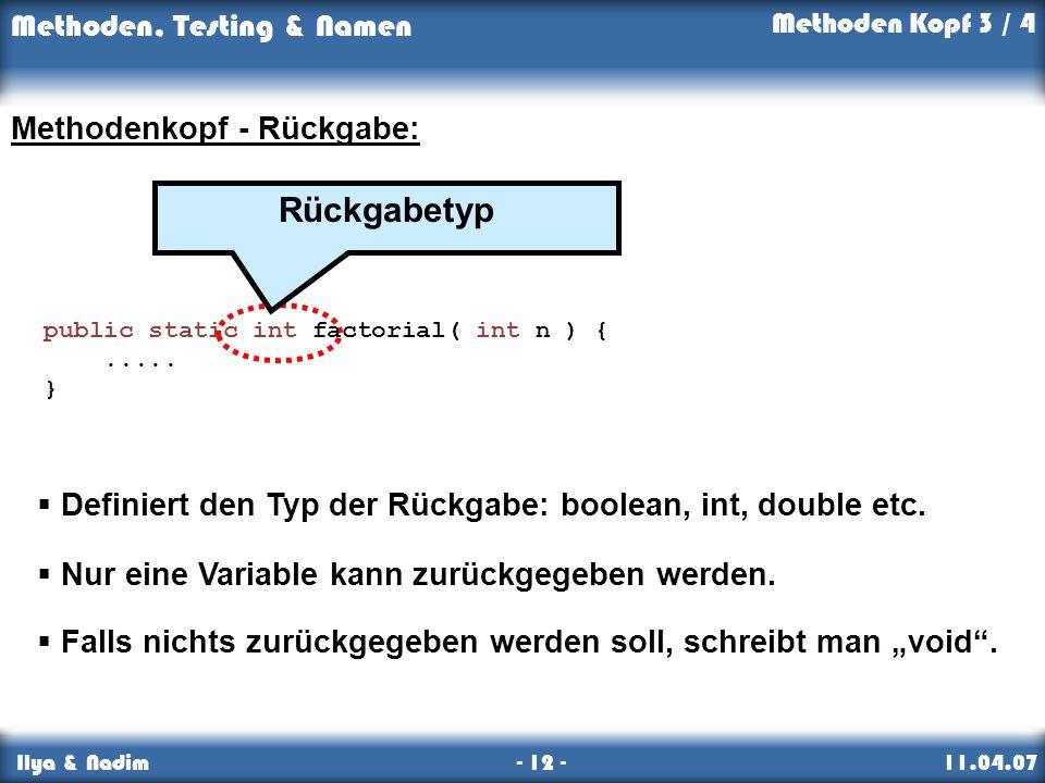 Methoden, Testing & Namen Ilya & Nadim - 12 - 11.04.07 Methoden Kopf 3 / 4 Rückgabetyp public static int factorial( int n ) {..... } Methodenkopf - Rü