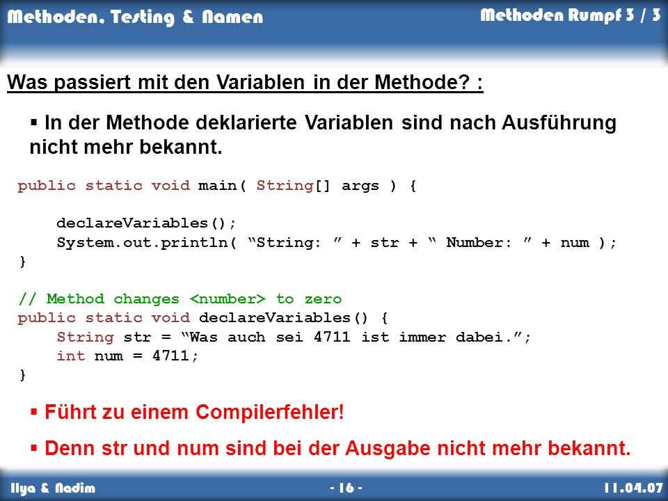 Methoden, Testing & Namen Ilya & Nadim - 16 - 11.04.07 Was passiert mit den Variablen in der Methode.