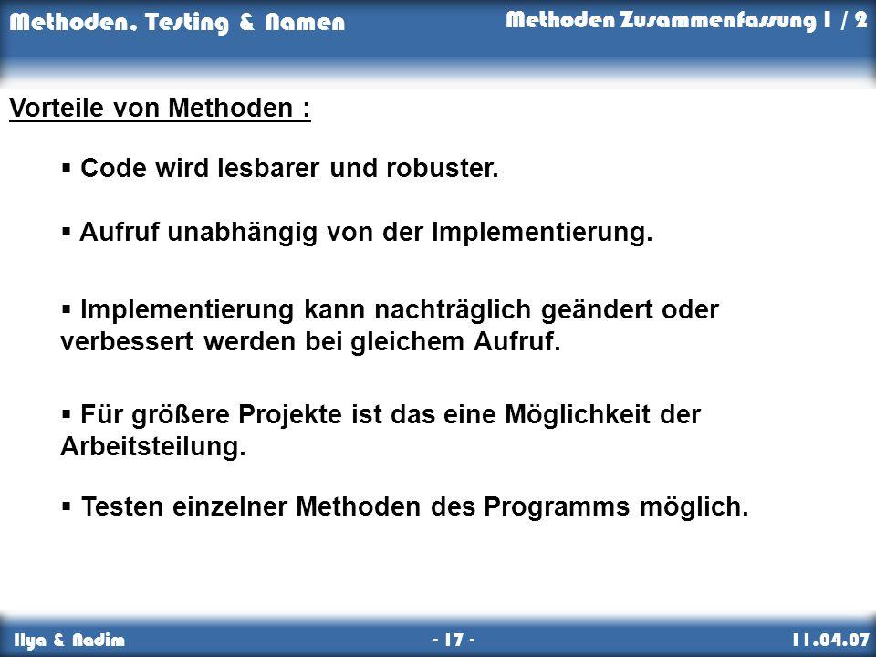 Methoden, Testing & Namen Ilya & Nadim - 17 - 11.04.07 Methoden Zusammenfassung 1 / 2 Vorteile von Methoden : Code wird lesbarer und robuster.