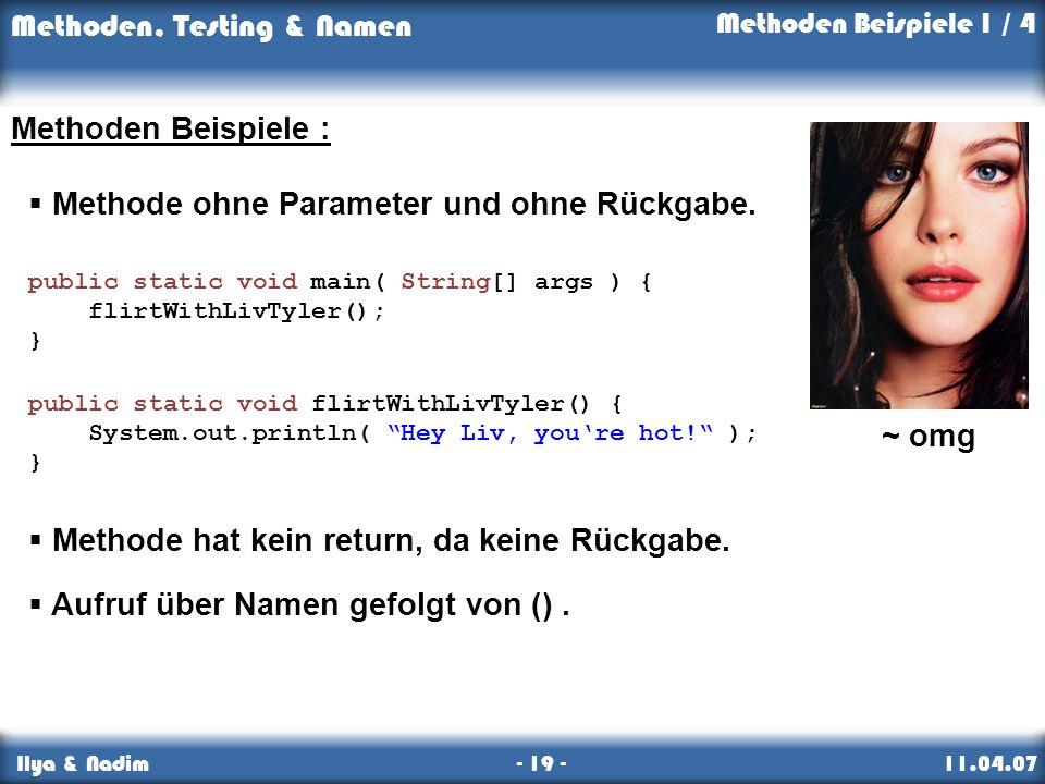 Methoden, Testing & Namen Ilya & Nadim - 19 - 11.04.07 Methoden Beispiele 1 / 4 Methoden Beispiele : Methode ohne Parameter und ohne Rückgabe.