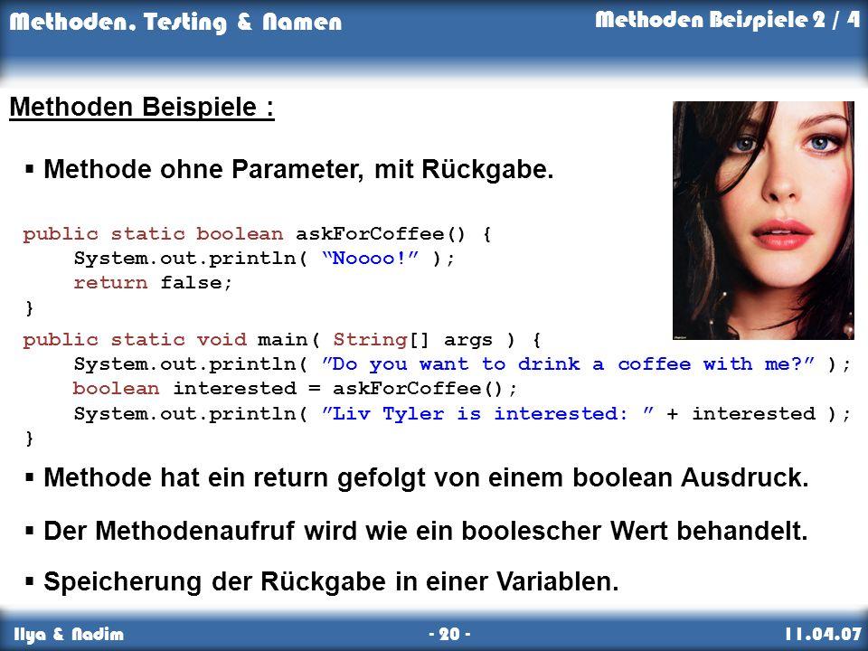 Methoden, Testing & Namen Ilya & Nadim - 20 - 11.04.07 Methoden Beispiele : Methode ohne Parameter, mit Rückgabe. public static boolean askForCoffee()