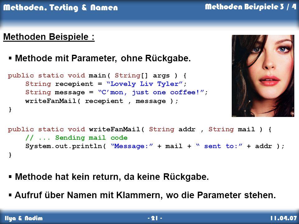 Methoden, Testing & Namen Ilya & Nadim - 21 - 11.04.07 Methoden Beispiele : Methode mit Parameter, ohne Rückgabe.