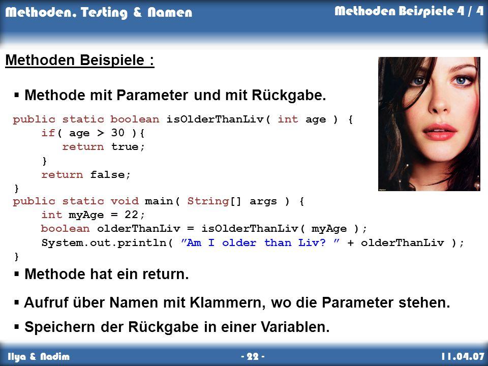 Methoden, Testing & Namen Ilya & Nadim - 22 - 11.04.07 Methoden Beispiele : Methode mit Parameter und mit Rückgabe.