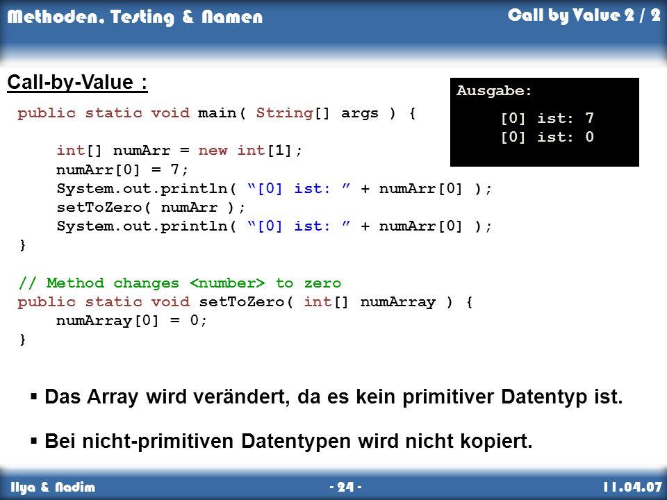 Methoden, Testing & Namen Ilya & Nadim - 24 - 11.04.07 Call-by-Value : Das Array wird verändert, da es kein primitiver Datentyp ist.