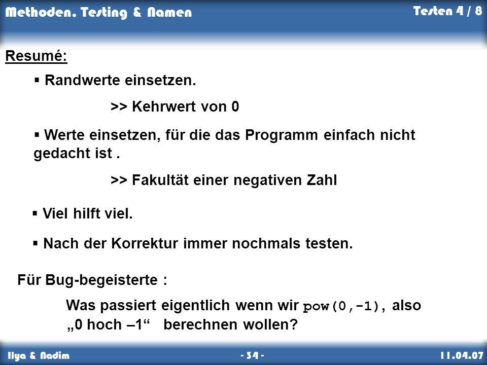 Methoden, Testing & Namen Ilya & Nadim - 34 - 11.04.07 Resumé: Für Bug-begeisterte : Was passiert eigentlich wenn wir pow(0,-1), also. 0 hoch –1 berec