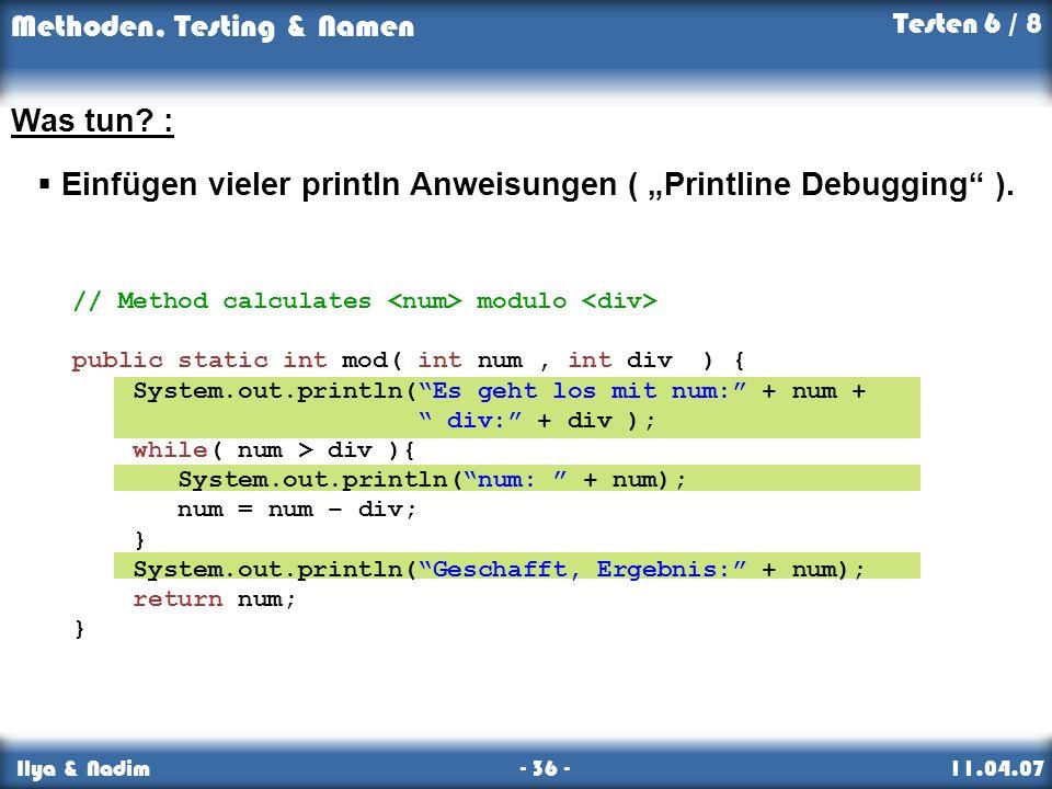 Methoden, Testing & Namen Ilya & Nadim - 36 - 11.04.07 Was tun? : Einfügen vieler println Anweisungen ( Printline Debugging ). Testen 6 / 8 // Method