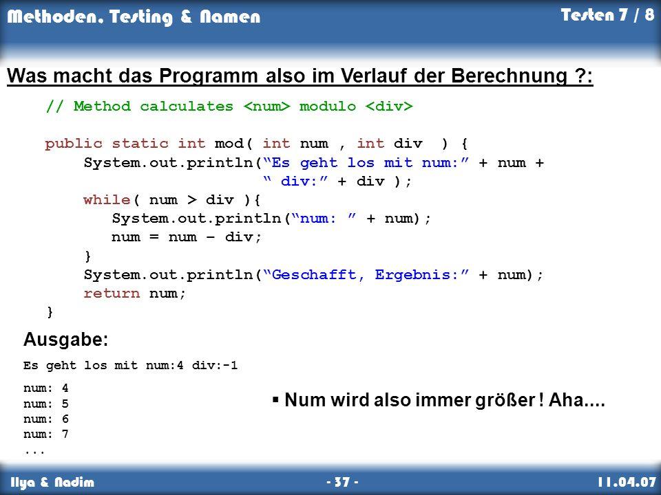 Methoden, Testing & Namen Ilya & Nadim - 37 - 11.04.07 Was macht das Programm also im Verlauf der Berechnung ?: // Method calculates modulo public static int mod( int num, int div ) { System.out.println(Es geht los mit num: + num + div: + div ); while( num > div ){ System.out.println(num: + num); num = num – div; } System.out.println(Geschafft, Ergebnis: + num); return num; } Ausgabe: Es geht los mit num:4 div:-1 num: 4 num: 5 num: 6 num: 7...