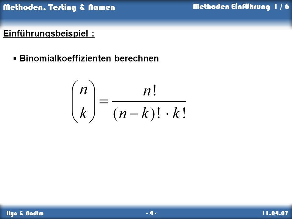 Methoden, Testing & Namen Ilya & Nadim - 4 - 11.04.07 Einführungsbeispiel : Binomialkoeffizienten berechnen Methoden Einführung 1 / 6
