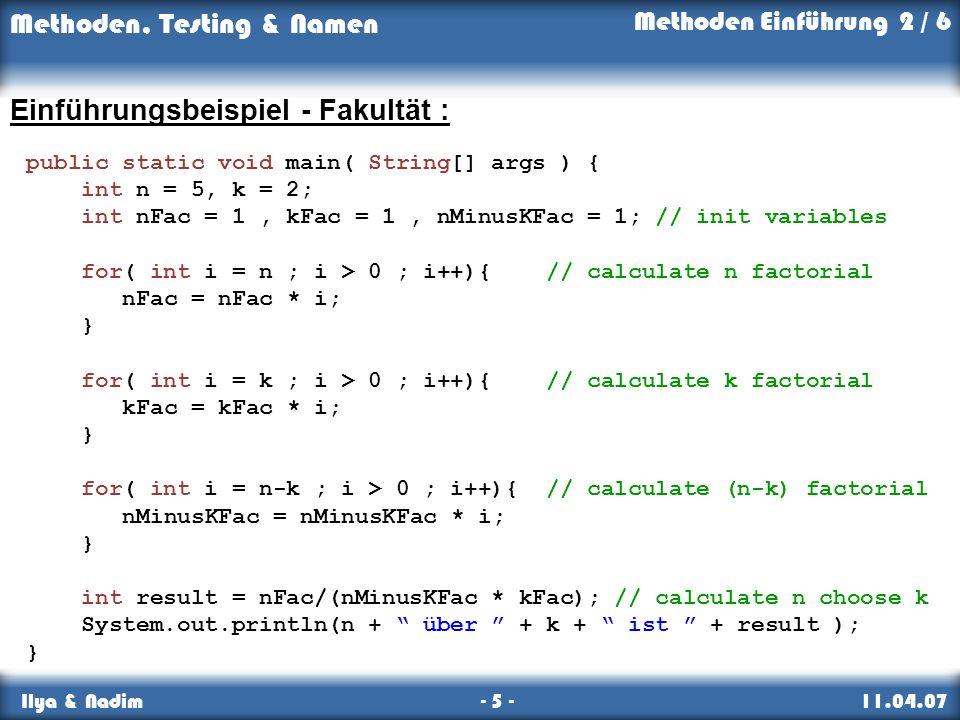 Methoden, Testing & Namen Ilya & Nadim - 5 - 11.04.07 Einführungsbeispiel - Fakultät : public static void main( String[] args ) { int n = 5, k = 2; int nFac = 1, kFac = 1, nMinusKFac = 1; // init variables for( int i = n ; i > 0 ; i++){ // calculate n factorial nFac = nFac * i; } for( int i = k ; i > 0 ; i++){ // calculate k factorial kFac = kFac * i; } for( int i = n-k ; i > 0 ; i++){ // calculate (n-k) factorial nMinusKFac = nMinusKFac * i; } int result = nFac/(nMinusKFac * kFac); // calculate n choose k System.out.println(n + über + k + ist + result ); } Methoden Einführung 2 / 6