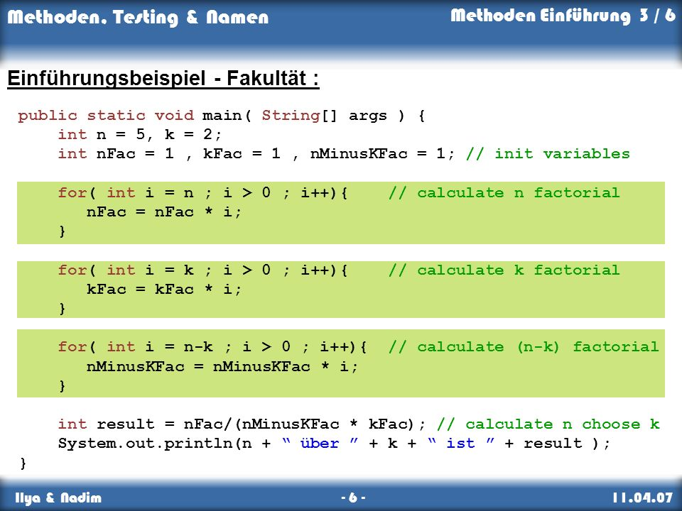 Methoden, Testing & Namen Ilya & Nadim - 6 - 11.04.07 Einführungsbeispiel - Fakultät : public static void main( String[] args ) { int n = 5, k = 2; int nFac = 1, kFac = 1, nMinusKFac = 1; // init variables for( int i = n ; i > 0 ; i++){ // calculate n factorial nFac = nFac * i; } for( int i = k ; i > 0 ; i++){ // calculate k factorial kFac = kFac * i; } for( int i = n-k ; i > 0 ; i++){ // calculate (n-k) factorial nMinusKFac = nMinusKFac * i; } int result = nFac/(nMinusKFac * kFac); // calculate n choose k System.out.println(n + über + k + ist + result ); } Methoden Einführung 3 / 6