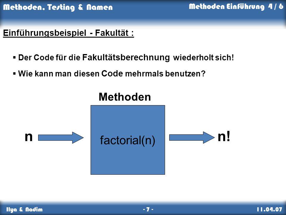 Methoden, Testing & Namen Ilya & Nadim - 7 - 11.04.07 Einführungsbeispiel - Fakultät : Der Code für die Fakultätsberechnung wiederholt sich! Wie kann