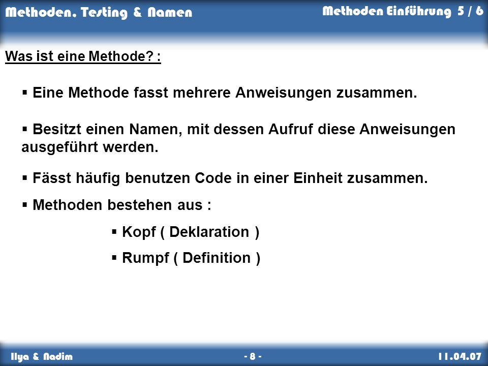 Methoden, Testing & Namen Ilya & Nadim - 8 - 11.04.07 Eine Methode fasst mehrere Anweisungen zusammen. Besitzt einen Namen, mit dessen Aufruf diese An
