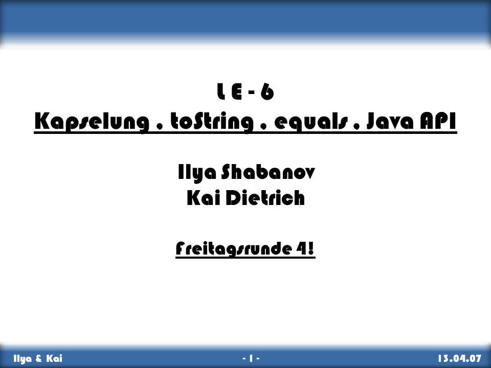 Kapselung, equals, toString, Java API Ilya & Kai - 1 - 13.04.07 L E - 6 Kapselung, toString, equals, Java API Ilya Shabanov Kai Dietrich Freitagsrunde