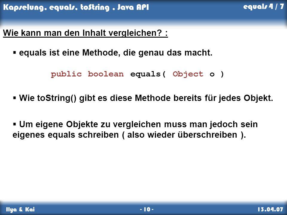 Kapselung, equals, toString, Java API Ilya & Kai - 10 - 13.04.07 Wie kann man den Inhalt vergleichen? : equals ist eine Methode, die genau das macht.