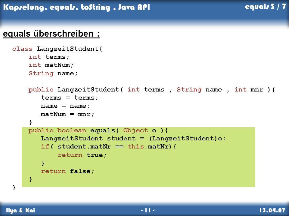 Kapselung, equals, toString, Java API Ilya & Kai - 11 - 13.04.07 equals überschreiben : equals 5 / 7 class LangzeitStudent{ int terms; int matNum; Str