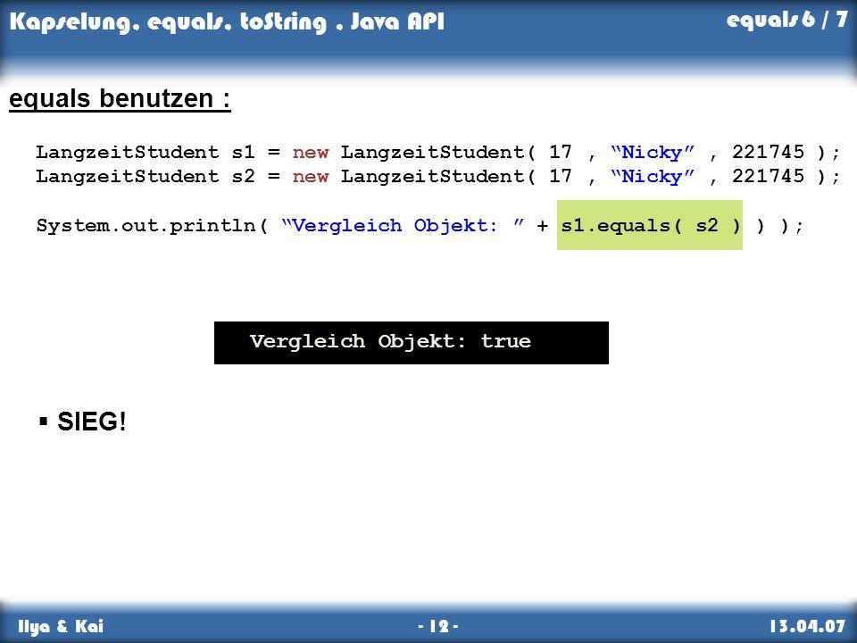 Kapselung, equals, toString, Java API Ilya & Kai - 12 - 13.04.07 equals benutzen : LangzeitStudent s1 = new LangzeitStudent( 17, Nicky, 221745 ); Lang