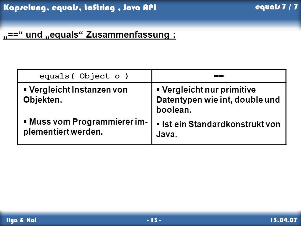 Kapselung, equals, toString, Java API Ilya & Kai - 13 - 13.04.07 == und equals Zusammenfassung : equals( Object o )== Vergleicht Instanzen von Objekte