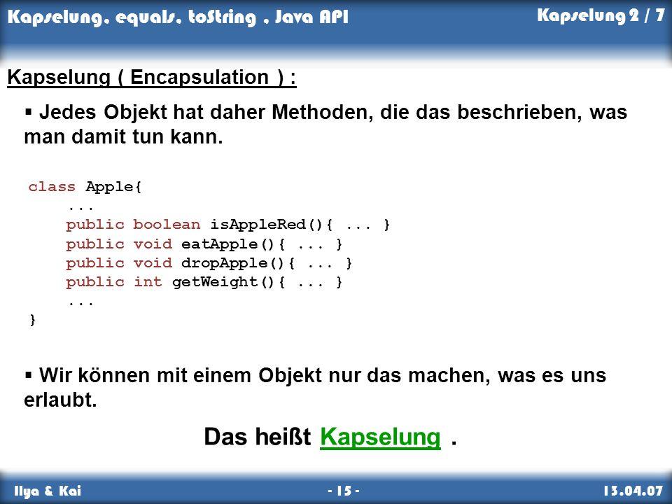 Kapselung, equals, toString, Java API Ilya & Kai - 15 - 13.04.07 Kapselung 2 / 7 Kapselung ( Encapsulation ) : Jedes Objekt hat daher Methoden, die da