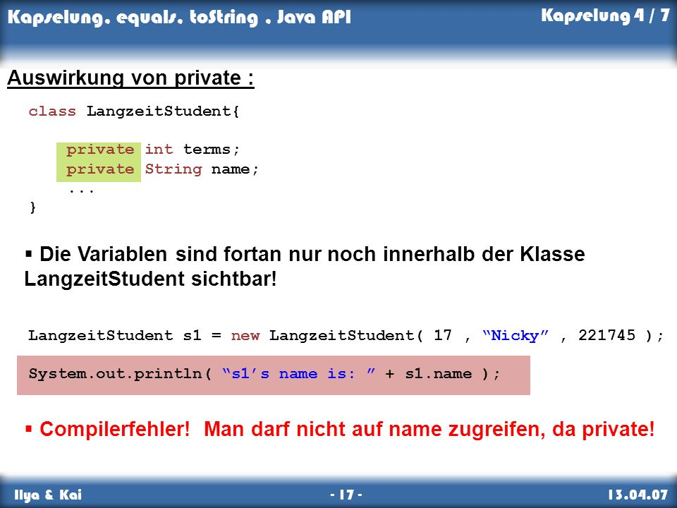 Kapselung, equals, toString, Java API Ilya & Kai - 17 - 13.04.07 Auswirkung von private : LangzeitStudent s1 = new LangzeitStudent( 17, Nicky, 221745